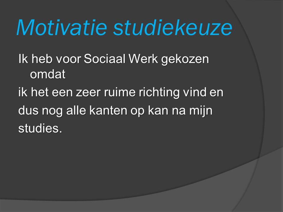 Motivatie studiekeuze Ik heb voor Sociaal Werk gekozen omdat ik het een zeer ruime richting vind en dus nog alle kanten op kan na mijn studies.
