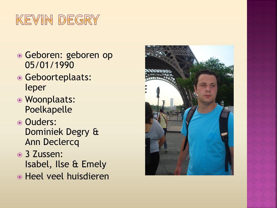  Geboren: geboren op 05/01/1990  Geboorteplaats: Ieper  Woonplaats: Poelkapelle  Ouders: Dominiek Degry & Ann Declercq  3 Zussen: Isabel, Ilse &
