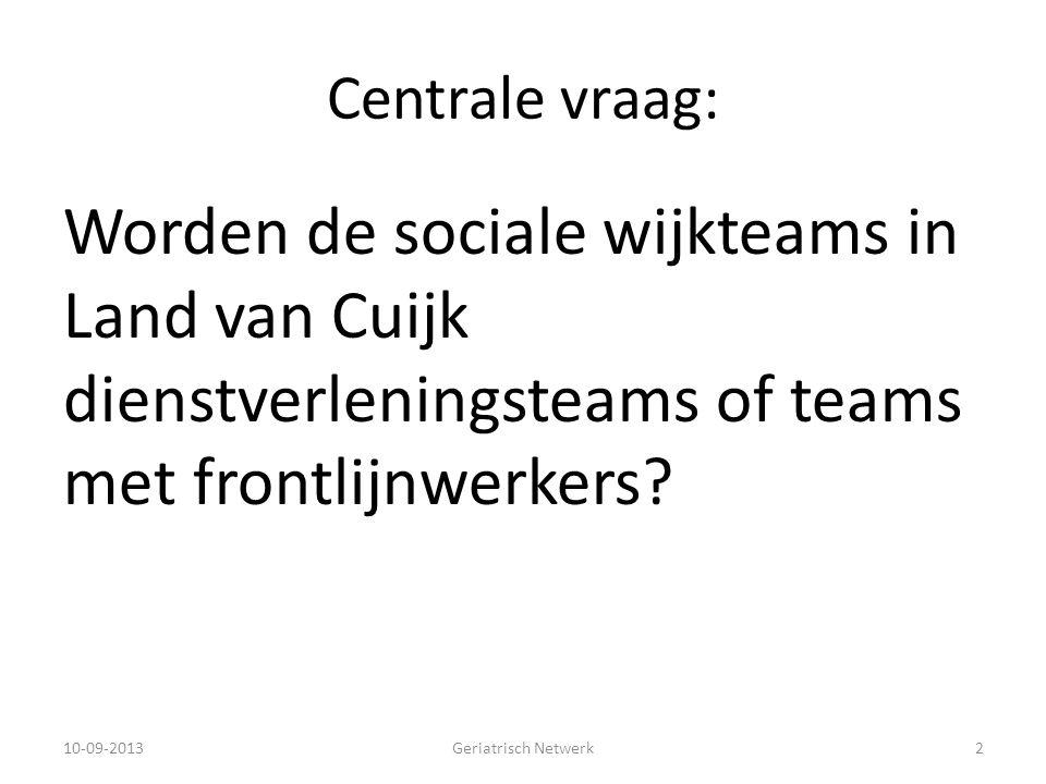 Centrale vraag: Worden de sociale wijkteams in Land van Cuijk dienstverleningsteams of teams met frontlijnwerkers? 10-09-2013Geriatrisch Netwerk2