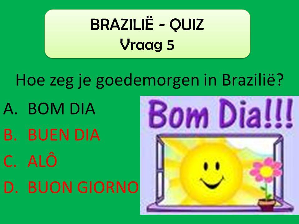 A.BOM DIA B.BUEN DIA C.ALÔ D.BUON GIORNO BRAZILIË - QUIZ Vraag 5 Hoe zeg je goedemorgen in Brazilië?