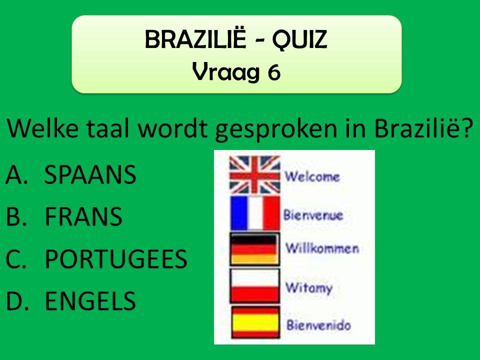 A.SPAANS B.FRANS C.PORTUGEES D.ENGELS BRAZILIË - QUIZ Vraag 6 Welke taal wordt gesproken in Brazilië?