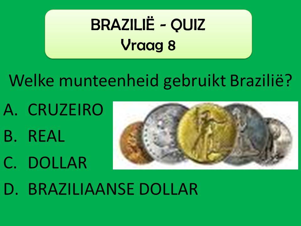 A.CRUZEIRO B.REAL C.DOLLAR D.BRAZILIAANSE DOLLAR BRAZILIË - QUIZ Vraag 8 Welke munteenheid gebruikt Brazilië?