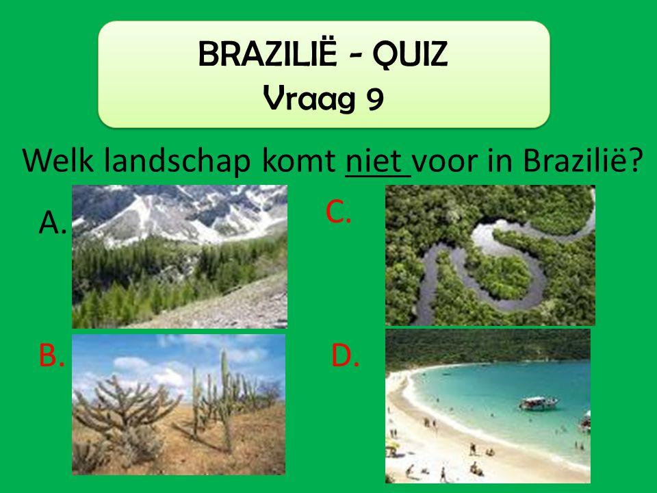 BRAZILIË - QUIZ Vraag 9 Welk landschap komt niet voor in Brazilië? C. B. A. D.
