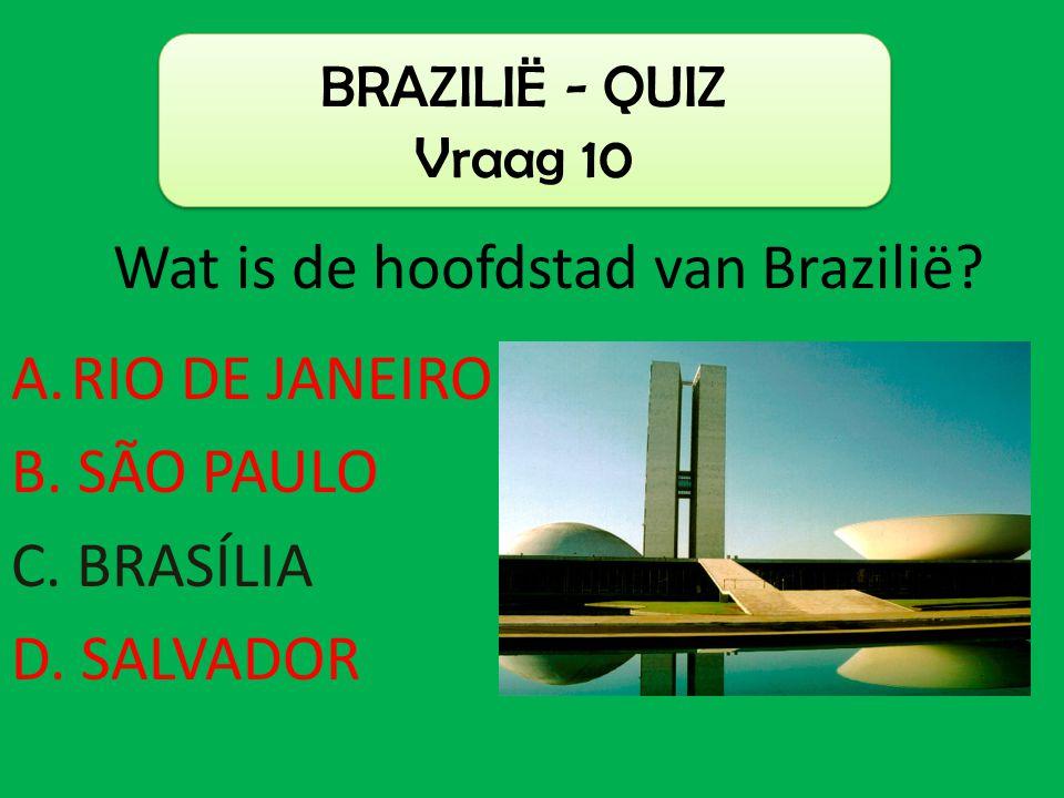 A.RIO DE JANEIRO B. SÃO PAULO C. BRASÍLIA D. SALVADOR BRAZILIË - QUIZ Vraag 10 Wat is de hoofdstad van Brazilië?