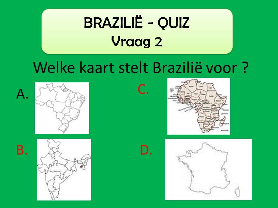 BRAZILIË - QUIZ Vraag 2 Welke kaart stelt Brazilië voor ? C. B. A. D.
