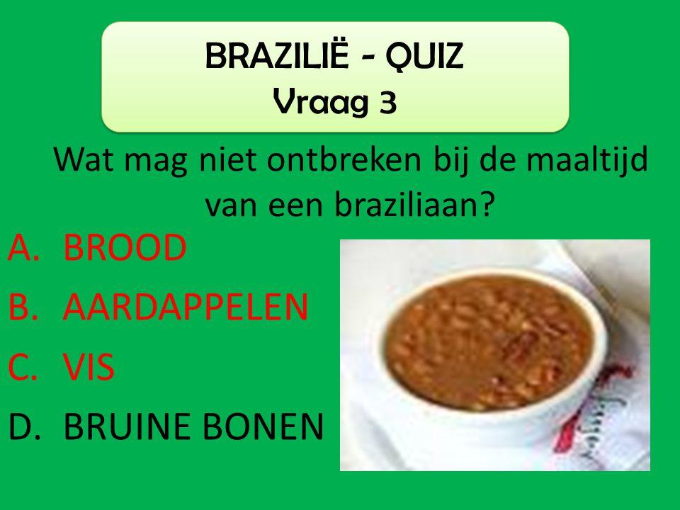A.BROOD B.AARDAPPELEN C.VIS D.BRUINE BONEN BRAZILIË - QUIZ Vraag 3 Wat mag niet ontbreken bij de maaltijd van een braziliaan?