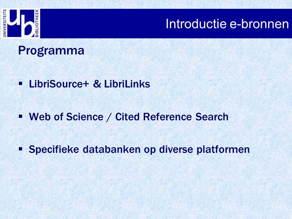 Introductie e-bronnen  LibriSource+ & LibriLinks  Web of Science / Cited Reference Search  Specifieke databanken op diverse platformen Programma