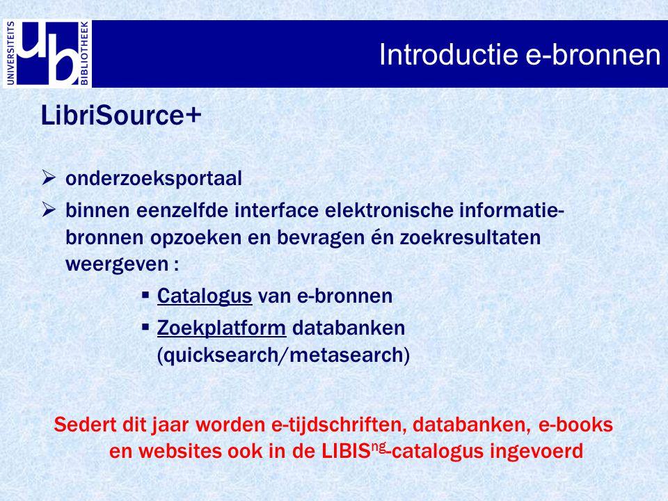 Introductie e-bronnen LibriSource+  onderzoeksportaal  binnen eenzelfde interface elektronische informatie- bronnen opzoeken en bevragen én zoekresu
