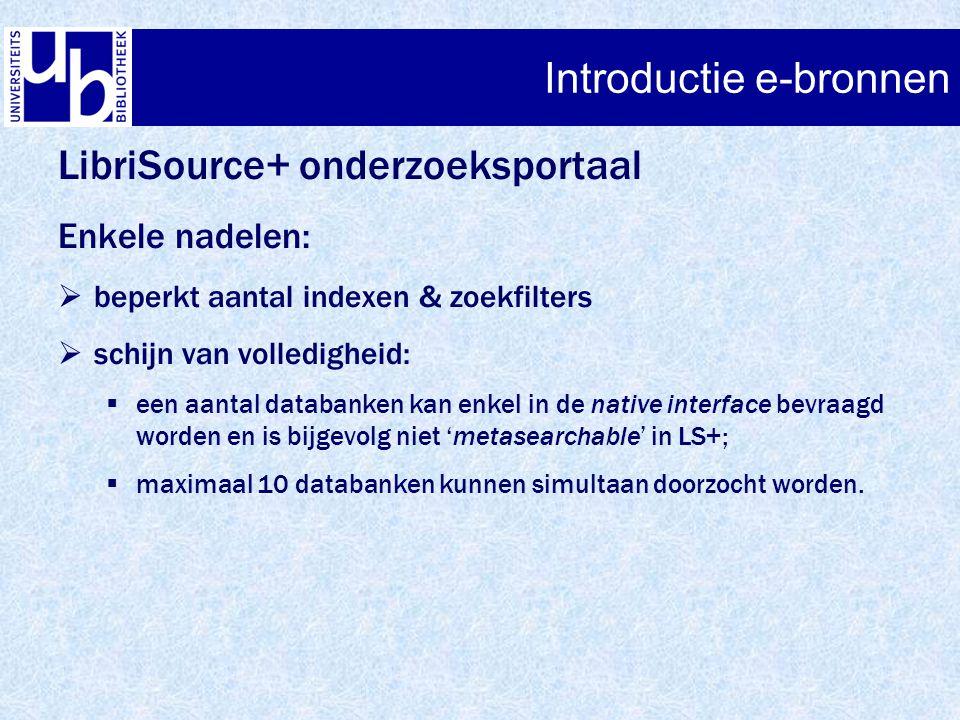 Introductie e-bronnen LibriSource+ onderzoeksportaal Enkele nadelen:  beperkt aantal indexen & zoekfilters  schijn van volledigheid:  een aantal da