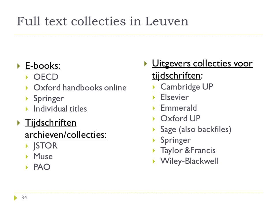Full text collecties in Leuven  E-books:  OECD  Oxford handbooks online  Springer  Individual titles  Tijdschriften archieven/collecties:  JSTOR  Muse  PAO  Uitgevers collecties voor tijdschriften:  Cambridge UP  Elsevier  Emmerald  Oxford UP  Sage (also backfiles)  Springer  Taylor &Francis  Wiley-Blackwell 34