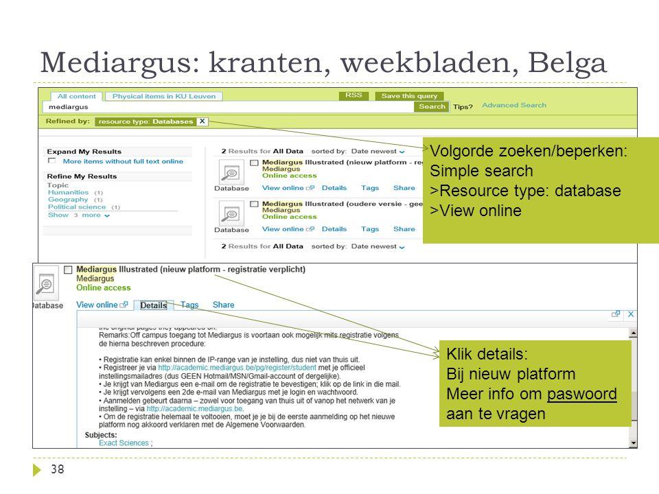 Mediargus: kranten, weekbladen, Belga 38 Volgorde zoeken/beperken: Simple search >Resource type: database >View online Klik details: Bij nieuw platform Meer info om paswoord aan te vragen