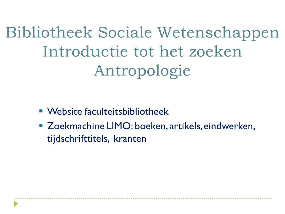  Website faculteitsbibliotheek  Zoekmachine LIMO: boeken, artikels, eindwerken, tijdschrifttitels, kranten Bibliotheek Sociale Wetenschappen Introductie tot het zoeken Antropologie