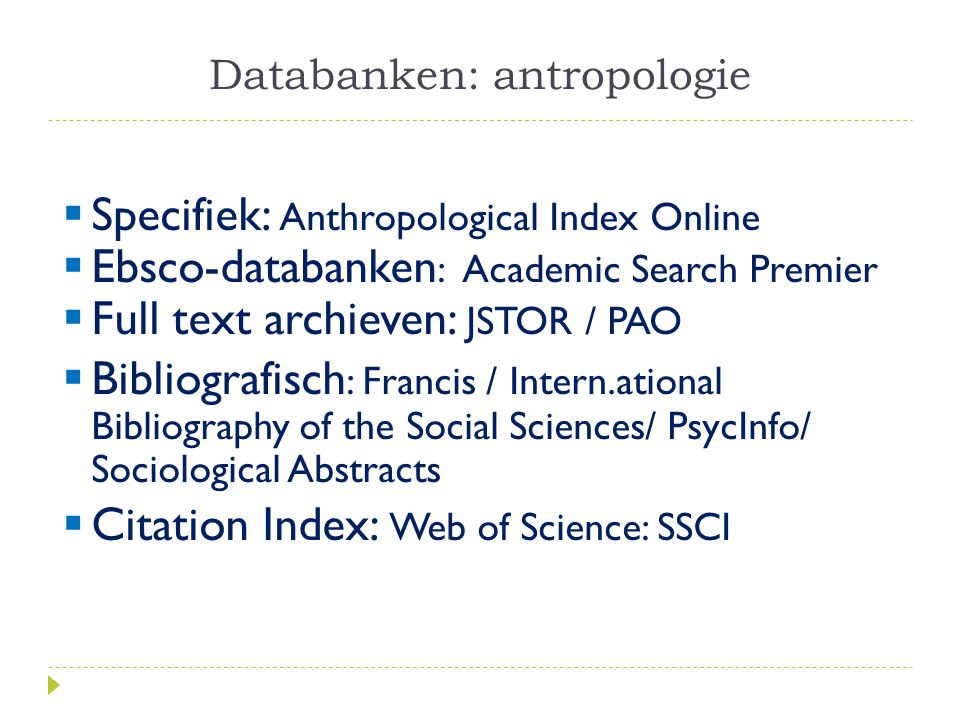 Databanken: antropologie  Specifiek: Anthropological Index Online  Ebsco-databanken : Academic Search Premier  Full text archieven: JSTOR / PAO  Bibliografisch : Francis / Intern.ational Bibliography of the Social Sciences/ PsycInfo/ Sociological Abstracts  Citation Index: Web of Science: SSCI