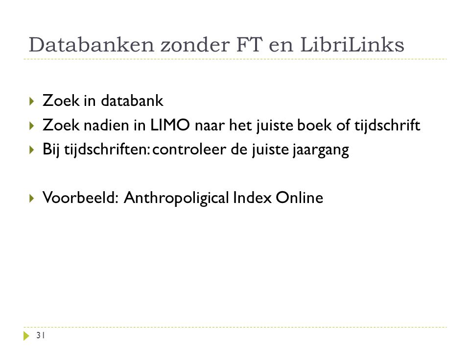 Databanken zonder FT en LibriLinks 31  Zoek in databank  Zoek nadien in LIMO naar het juiste boek of tijdschrift  Bij tijdschriften: controleer de juiste jaargang  Voorbeeld: Anthropoligical Index Online