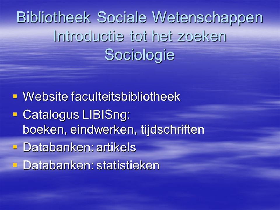 Bibliotheek Sociale Wetenschappen Introductie tot het zoeken Sociologie  Website faculteitsbibliotheek  Catalogus LIBISng: boeken, eindwerken, tijdschriften  Databanken:artikels  Databanken: statistieken