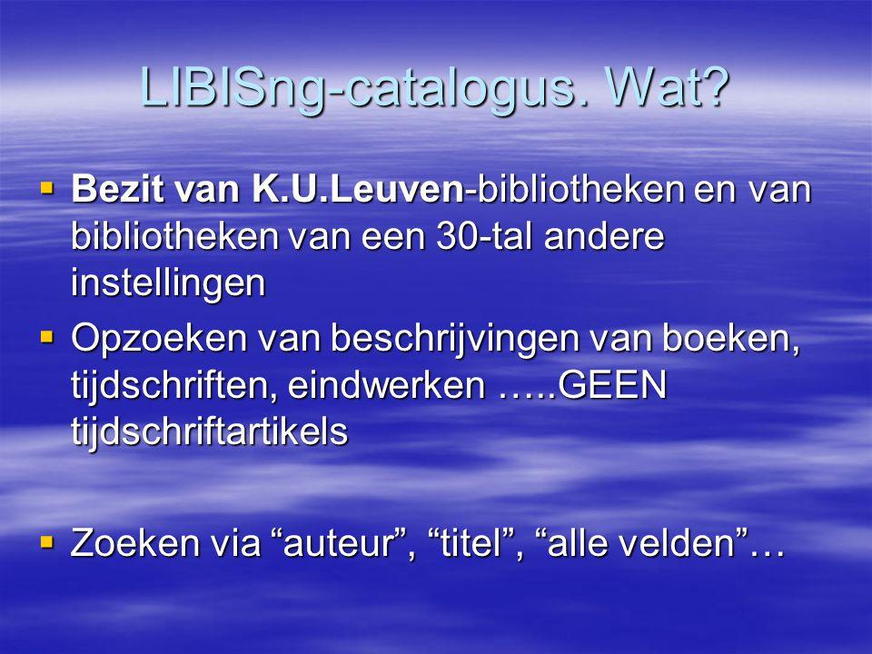 LIBISng-catalogus. Wat?  Bezit van K.U.Leuven-bibliotheken en van bibliotheken van een 30-tal andere instellingen  Opzoeken van beschrijvingen van b