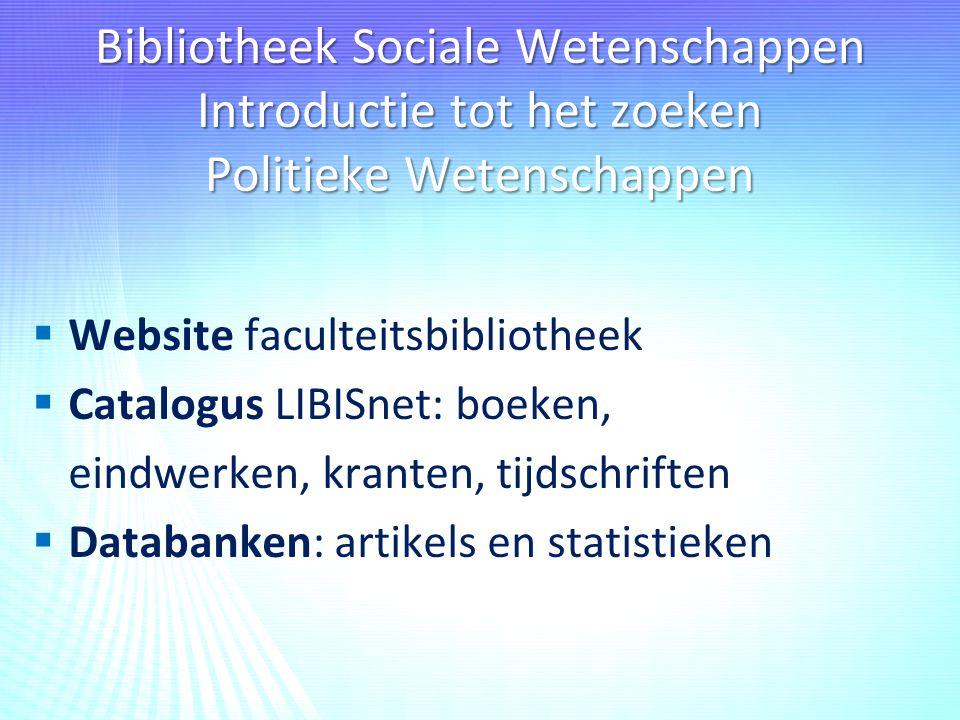 Bibliotheek Sociale Wetenschappen Introductie tot het zoeken Politieke Wetenschappen  Website faculteitsbibliotheek  Catalogus LIBISnet: boeken, eindwerken, kranten, tijdschriften  Databanken: artikels en statistieken