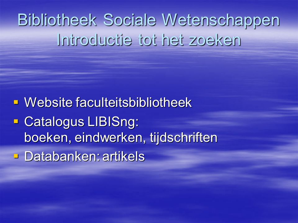 Bibliotheek Sociale Wetenschappen Introductie tot het zoeken  Website faculteitsbibliotheek  Catalogus LIBISng: boeken, eindwerken, tijdschriften 