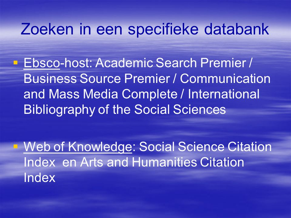 Zoeken in een specifieke databank  Ebsco-host: Academic Search Premier / Business Source Premier / Communication and Mass Media Complete / International Bibliography of the Social Sciences  Web of Knowledge: Social Science Citation Index en Arts and Humanities Citation Index