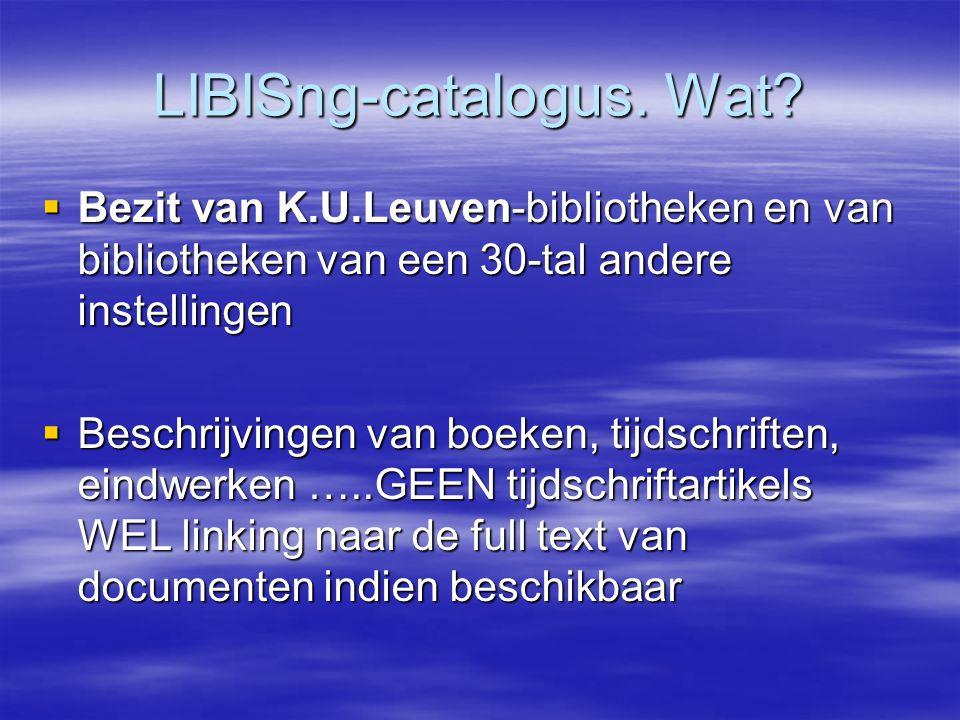 LIBISng-catalogus. Wat?  Bezit van K.U.Leuven-bibliotheken en van bibliotheken van een 30-tal andere instellingen  Beschrijvingen van boeken, tijdsc