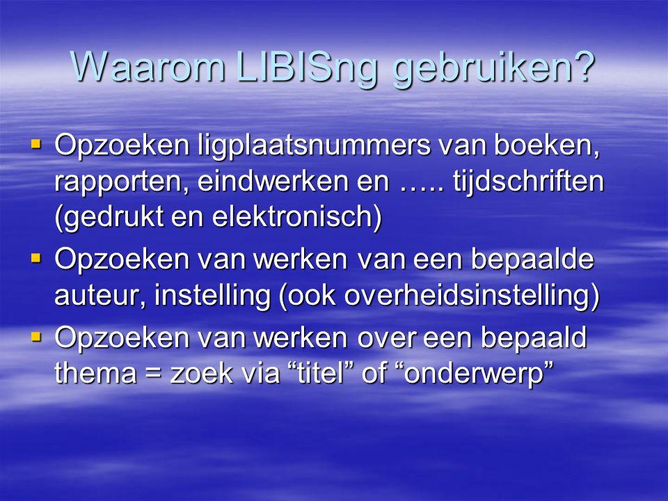 Waarom LIBISng gebruiken?  Opzoeken ligplaatsnummers van boeken, rapporten, eindwerken en ….. tijdschriften (gedrukt en elektronisch)  Opzoeken van