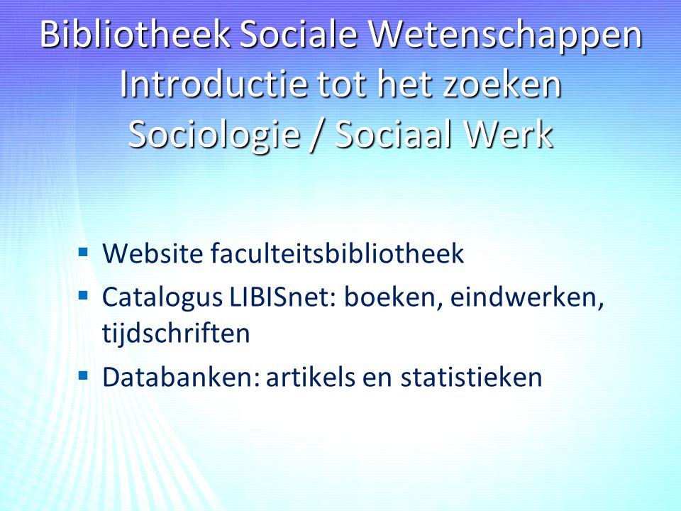 Bibliotheek Sociale Wetenschappen Introductie tot het zoeken Sociologie / Sociaal Werk   Website faculteitsbibliotheek   Catalogus LIBISnet: boeken, eindwerken, tijdschriften   Databanken: artikels en statistieken