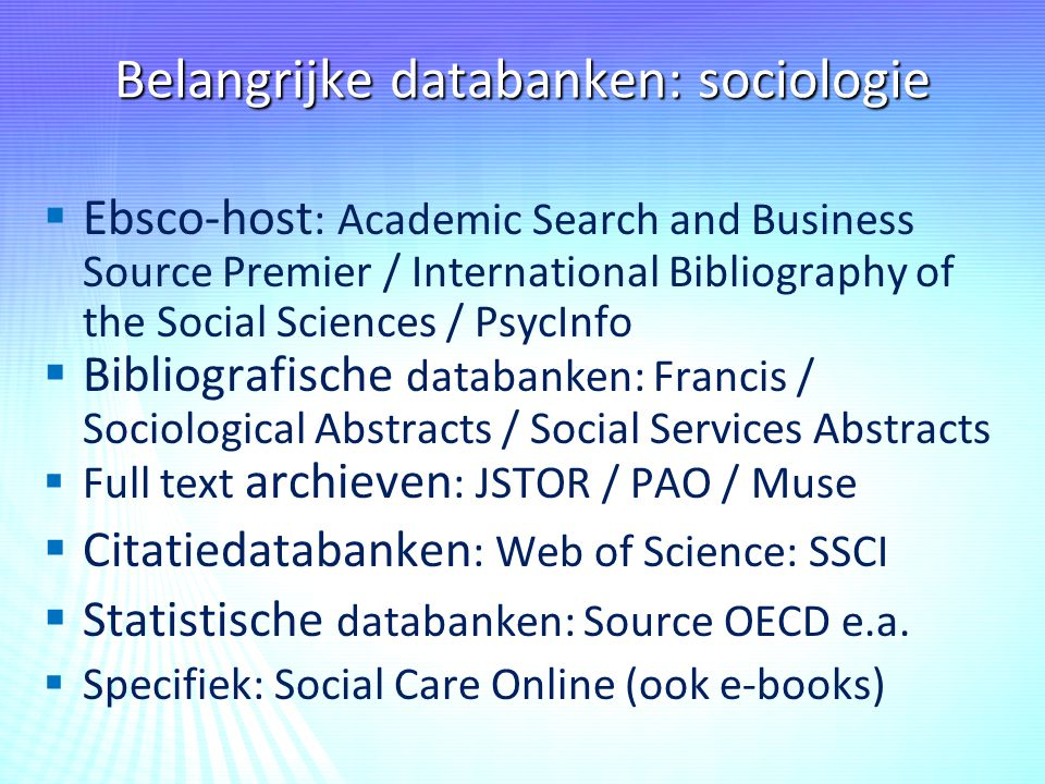 Belangrijke databanken: sociologie   Ebsco-host : Academic Search and Business Source Premier / International Bibliography of the Social Sciences / PsycInfo   Bibliografische databanken: Francis / Sociological Abstracts / Social Services Abstracts   Full text archieven : JSTOR / PAO / Muse   Citatiedatabanken : Web of Science: SSCI   Statistische databanken: Source OECD e.a.