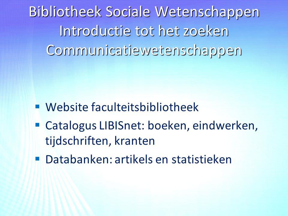 Bibliotheek Sociale Wetenschappen Introductie tot het zoeken Communicatiewetenschappen   Website faculteitsbibliotheek   Catalogus LIBISnet: boeken, eindwerken, tijdschriften, kranten   Databanken: artikels en statistieken