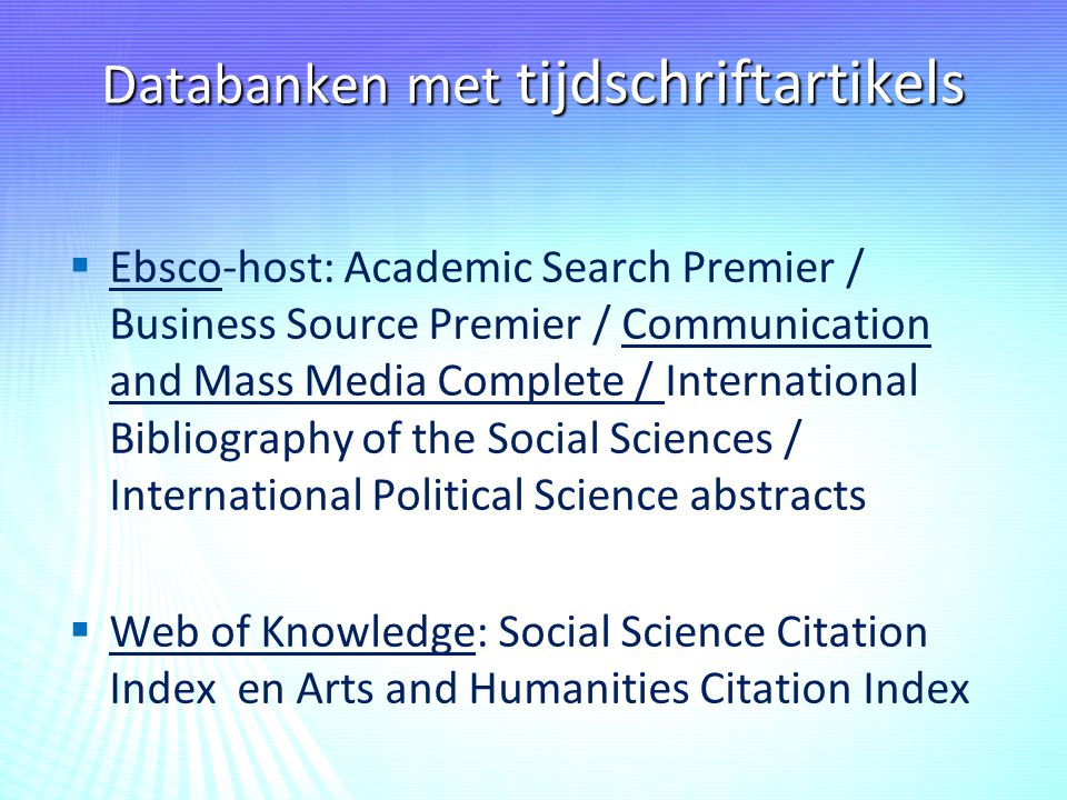 Databanken met tijdschriftartikels   Ebsco-host: Academic Search Premier / Business Source Premier / Communication and Mass Media Complete / International Bibliography of the Social Sciences / International Political Science abstracts   Web of Knowledge: Social Science Citation Index en Arts and Humanities Citation Index