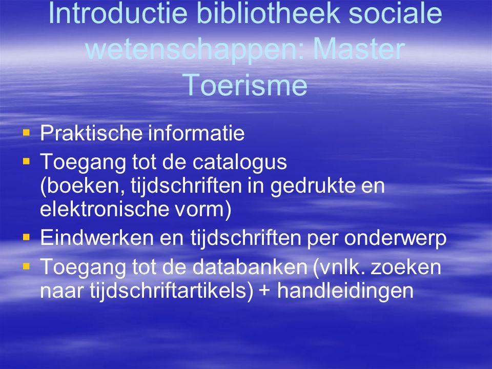 Introductie bibliotheek sociale wetenschappen: Master Toerisme   Praktische informatie   Toegang tot de catalogus (boeken, tijdschriften in gedrukte en elektronische vorm)   Eindwerken en tijdschriften per onderwerp   Toegang tot de databanken (vnlk.