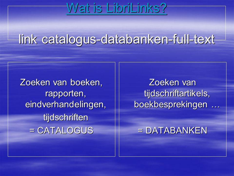 Wat is LibriLinks? link catalogus-databanken-full-text Zoeken van boeken, rapporten, eindverhandelingen, tijdschriften = CATALOGUS Zoeken van tijdschr
