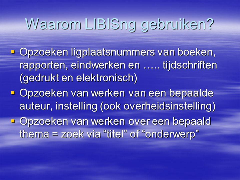 Waarom LIBISng gebruiken.  Opzoeken ligplaatsnummers van boeken, rapporten, eindwerken en …..