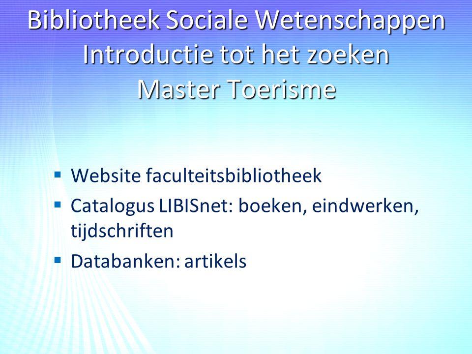 Bibliotheek Sociale Wetenschappen Introductie tot het zoeken Master Toerisme   Website faculteitsbibliotheek   Catalogus LIBISnet: boeken, eindwerken, tijdschriften   Databanken: artikels
