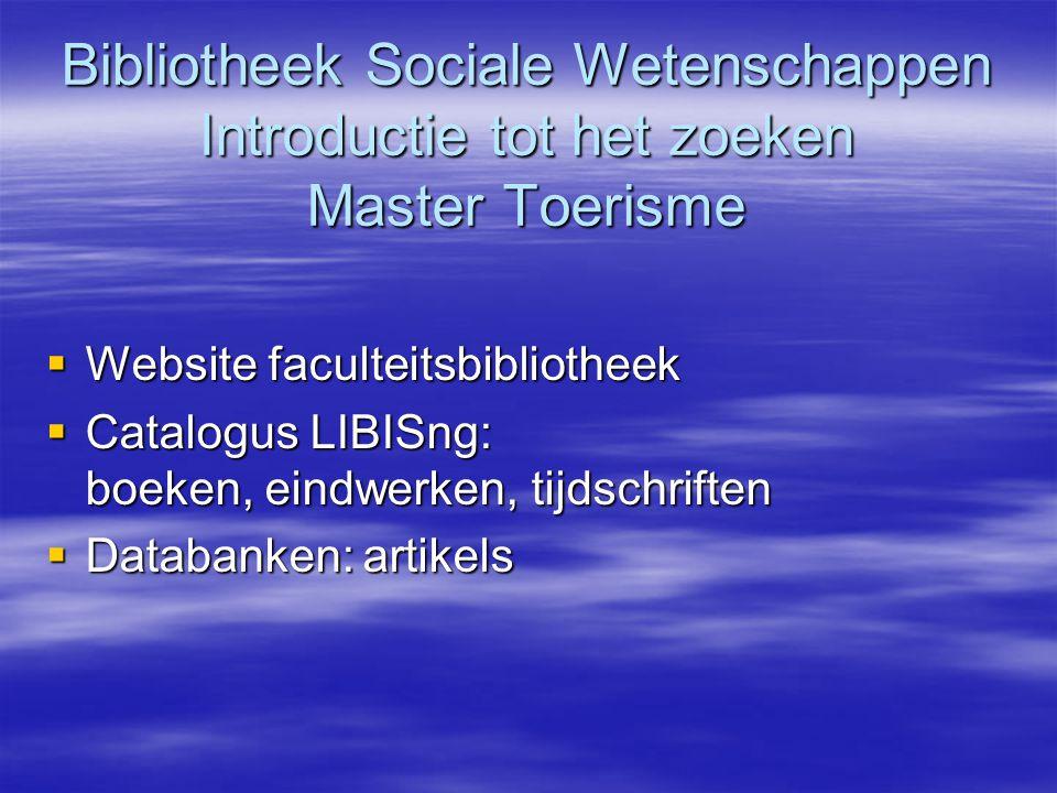Bibliotheek Sociale Wetenschappen Introductie tot het zoeken Master Toerisme  Website faculteitsbibliotheek  Catalogus LIBISng: boeken, eindwerken, tijdschriften  Databanken:artikels