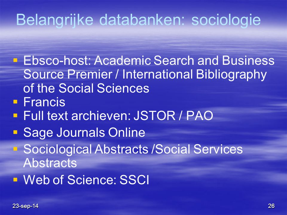 23-sep-1426 Belangrijke databanken: sociologie  Ebsco-host: Academic Search and Business Source Premier / International Bibliography of the Social Sciences  Francis  Full text archieven: JSTOR / PAO  Sage Journals Online  Sociological Abstracts /Social Services Abstracts  Web of Science: SSCI