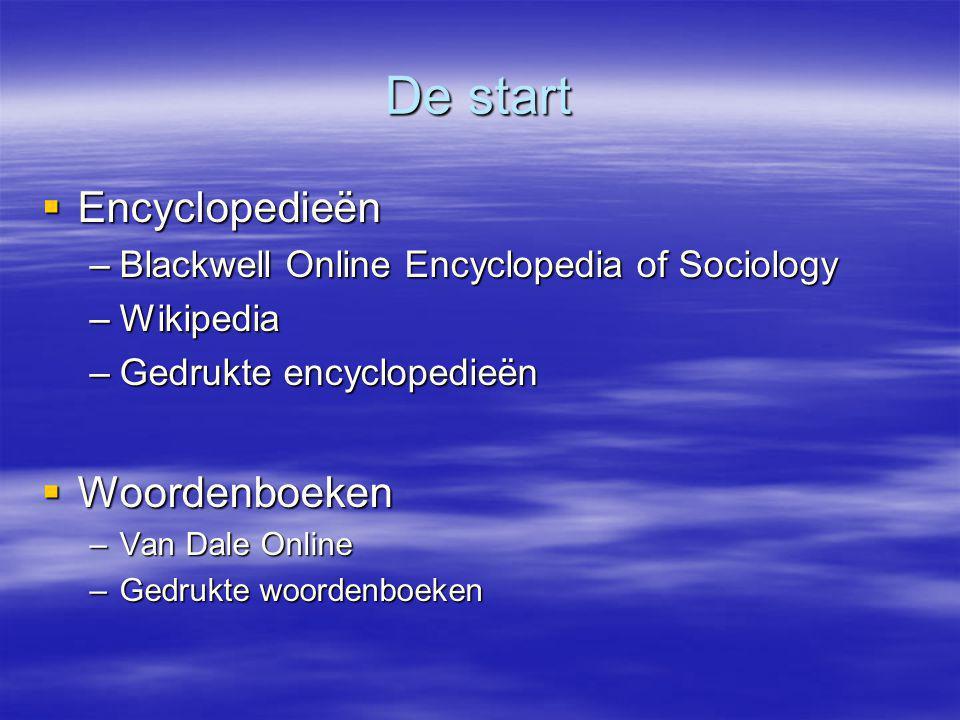 De start  Encyclopedieën –Blackwell Online Encyclopedia of Sociology –Wikipedia –Gedrukte encyclopedieën  Woordenboeken –Van Dale Online –Gedrukte woordenboeken