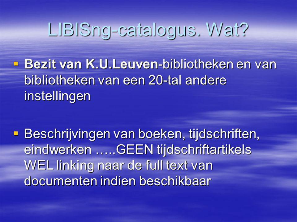 LIBISng-catalogus. Wat?  Bezit van K.U.Leuven-bibliotheken en van bibliotheken van een 20-tal andere instellingen  Beschrijvingen van boeken, tijdsc