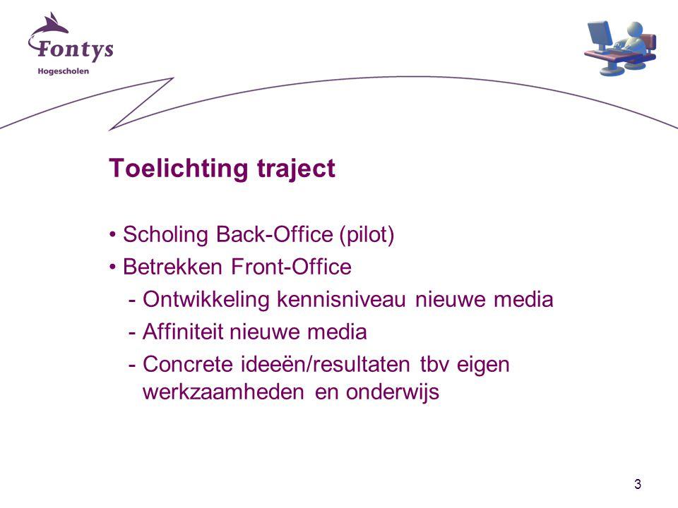 3 Toelichting traject Scholing Back-Office (pilot) Betrekken Front-Office -Ontwikkeling kennisniveau nieuwe media -Affiniteit nieuwe media -Concrete ideeën/resultaten tbv eigen werkzaamheden en onderwijs