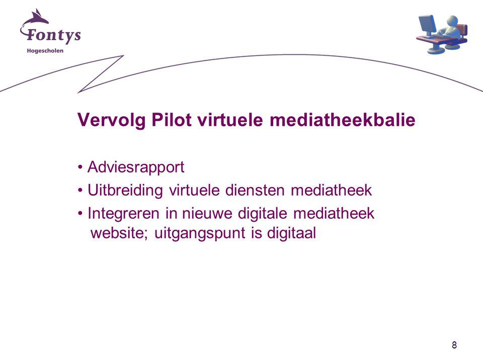 8 Vervolg Pilot virtuele mediatheekbalie Adviesrapport Uitbreiding virtuele diensten mediatheek Integreren in nieuwe digitale mediatheek website; uitgangspunt is digitaal
