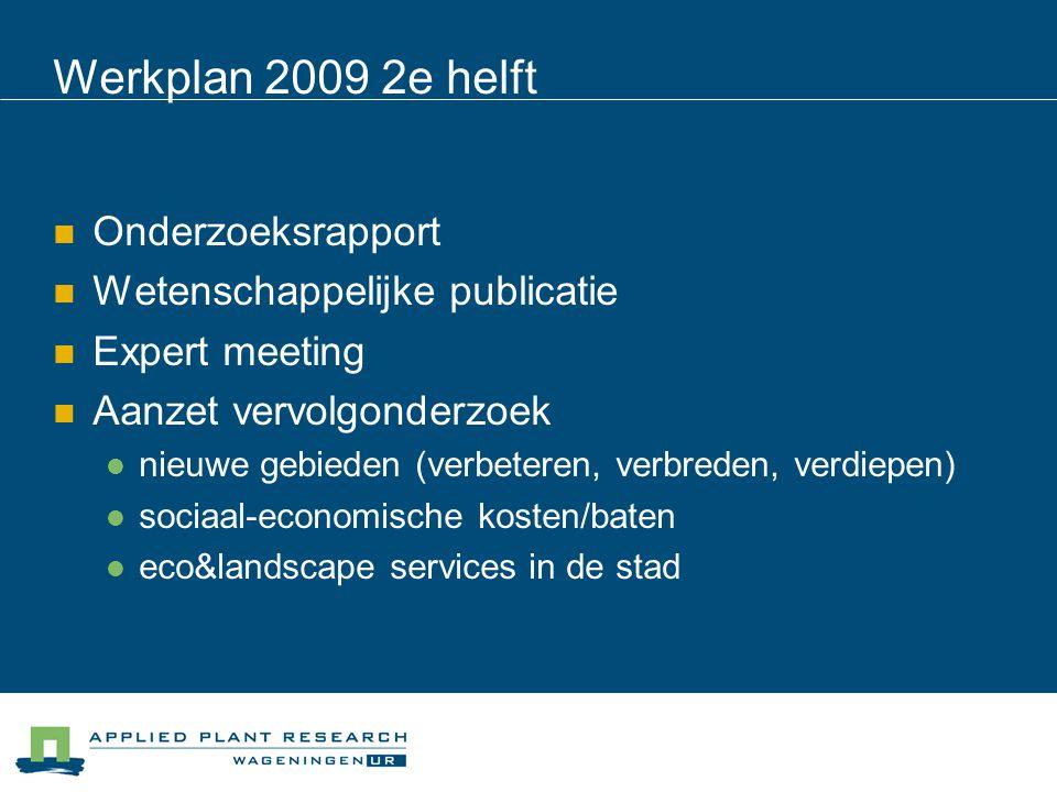 Werkplan 2009 2e helft Onderzoeksrapport Wetenschappelijke publicatie Expert meeting Aanzet vervolgonderzoek nieuwe gebieden (verbeteren, verbreden, verdiepen) sociaal-economische kosten/baten eco&landscape services in de stad