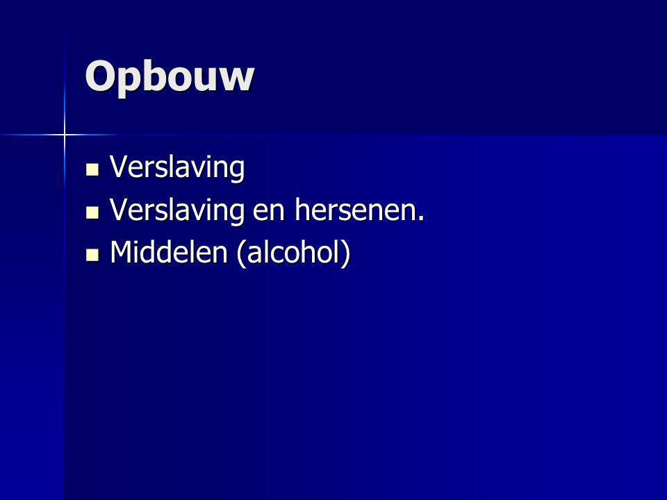 Opbouw Verslaving Verslaving Verslaving en hersenen. Verslaving en hersenen. Middelen (alcohol) Middelen (alcohol)