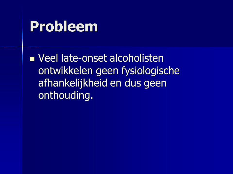 Probleem Veel late-onset alcoholisten ontwikkelen geen fysiologische afhankelijkheid en dus geen onthouding. Veel late-onset alcoholisten ontwikkelen