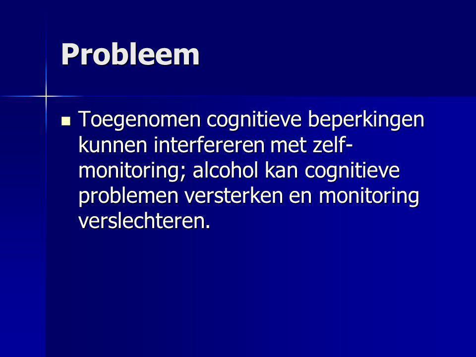 Probleem Toegenomen cognitieve beperkingen kunnen interfereren met zelf- monitoring; alcohol kan cognitieve problemen versterken en monitoring verslec
