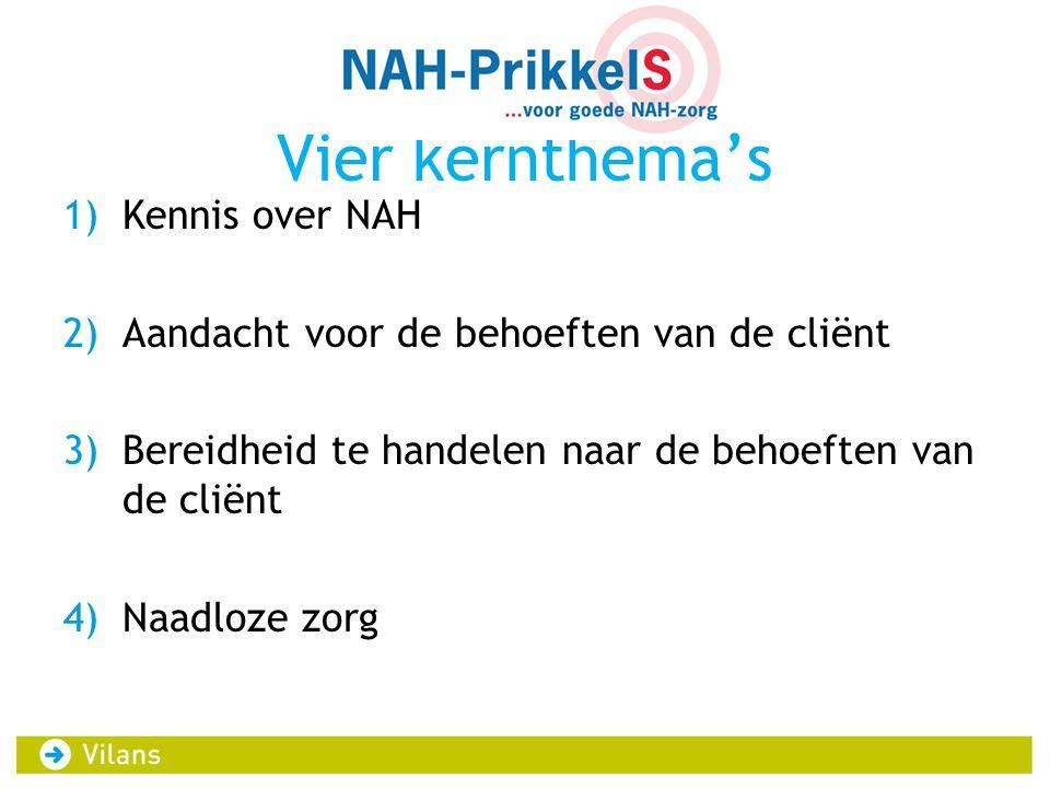 Vier kernthema's 1)Kennis over NAH 2)Aandacht voor de behoeften van de cliënt 3)Bereidheid te handelen naar de behoeften van de cliënt 4)Naadloze zorg