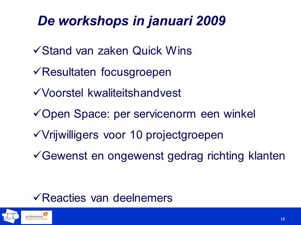 18 De workshops in januari 2009 Stand van zaken Quick Wins Resultaten focusgroepen Voorstel kwaliteitshandvest Open Space: per servicenorm een winkel Vrijwilligers voor 10 projectgroepen Gewenst en ongewenst gedrag richting klanten Reacties van deelnemers