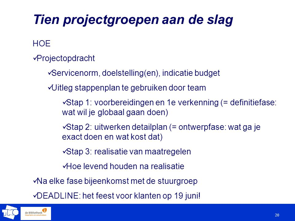 20 Tien projectgroepen aan de slag HOE Projectopdracht Servicenorm, doelstelling(en), indicatie budget Uitleg stappenplan te gebruiken door team Stap 1: voorbereidingen en 1e verkenning (= definitiefase: wat wil je globaal gaan doen) Stap 2: uitwerken detailplan (= ontwerpfase: wat ga je exact doen en wat kost dat) Stap 3: realisatie van maatregelen Hoe levend houden na realisatie Na elke fase bijeenkomst met de stuurgroep DEADLINE: het feest voor klanten op 19 juni!