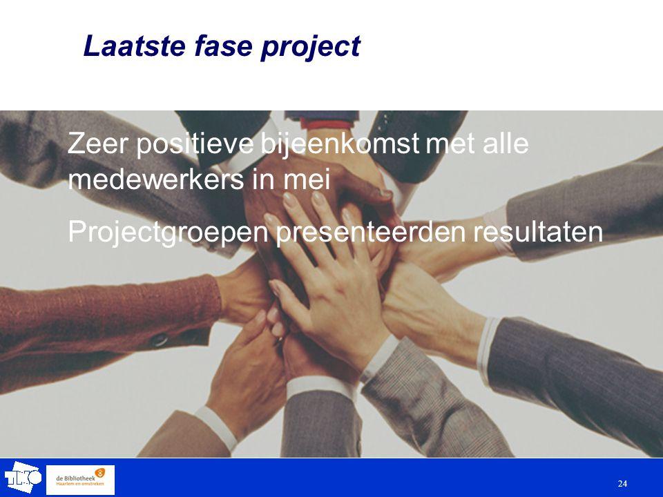 24 Laatste fase project Zeer positieve bijeenkomst met alle medewerkers in mei Projectgroepen presenteerden resultaten