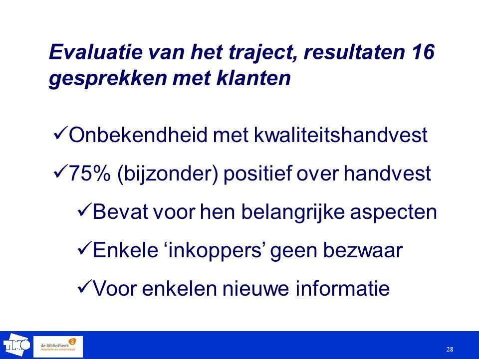 28 Evaluatie van het traject, resultaten 16 gesprekken met klanten Onbekendheid met kwaliteitshandvest 75% (bijzonder) positief over handvest Bevat voor hen belangrijke aspecten Enkele 'inkoppers' geen bezwaar Voor enkelen nieuwe informatie