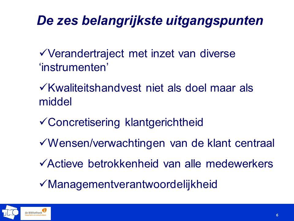 6 De zes belangrijkste uitgangspunten Verandertraject met inzet van diverse 'instrumenten' Kwaliteitshandvest niet als doel maar als middel Concretisering klantgerichtheid Wensen/verwachtingen van de klant centraal Actieve betrokkenheid van alle medewerkers Managementverantwoordelijkheid