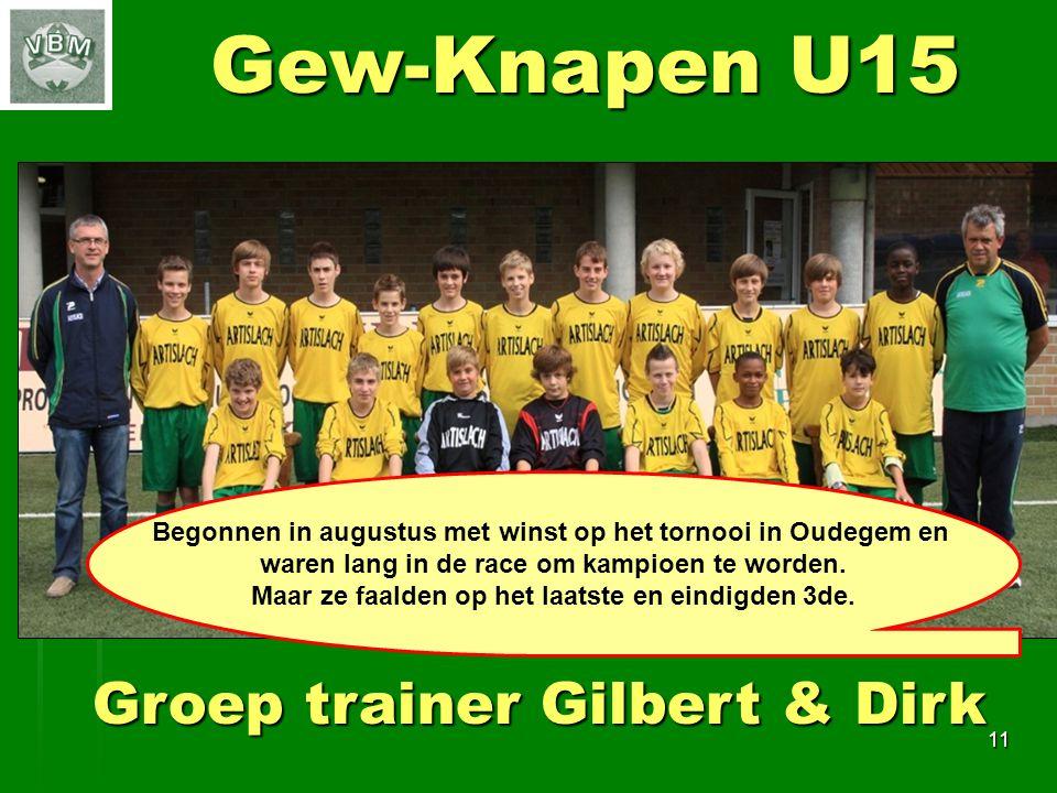 11 Gew-Knapen U15 Groep trainer Gilbert & Dirk Begonnen in augustus met winst op het tornooi in Oudegem en waren lang in de race om kampioen te worden.